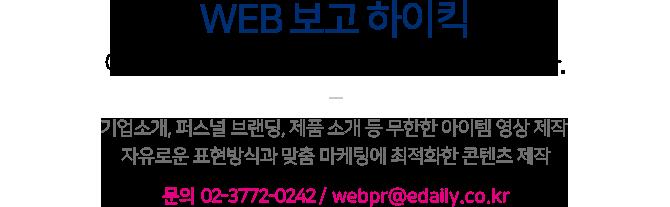 WEB 보고 하이킥이데일리TV 프리미엄 콘텐츠 제작 서비스입니다. 기업소개, 퍼스널 브랜딩, 제품 소개 등 무한한 아이템 영상 제작 자유로운 표현방식과 맞춤 마케팅에 최적화한 콘텐츠 제작문의 02-3772-0242 /  webpr@edaily.co.kr